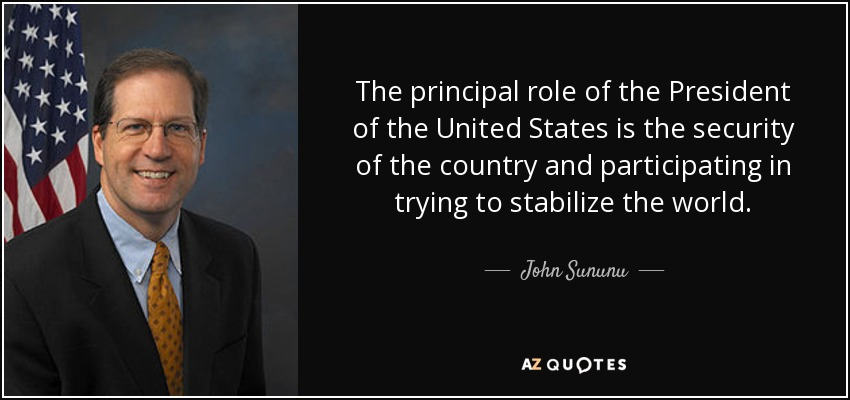 The principal role of the President of the United States is the security of the country and participating in trying to stabilize the world. - John Sununu