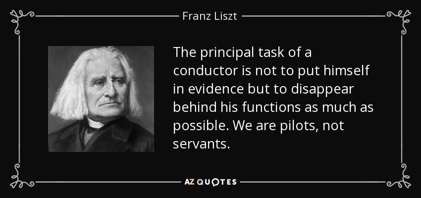 The principal task of a conductor is not to put himself in evidence but to disappear behind his functions as much as possible. We are pilots, not servants. - Franz Liszt