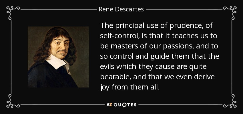 The principal use of prudence, of self-control, is that it teaches us to be masters of our passions, and to so control and guide them that the evils which they cause are quite bearable, and that we even derive joy from them all. - Rene Descartes