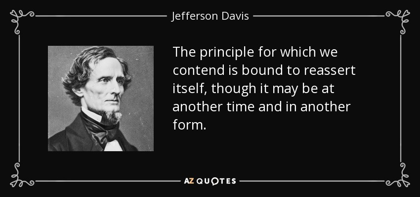 The principle for which we contend is bound to reassert itself, though it may be at another time and in another form. - Jefferson Davis