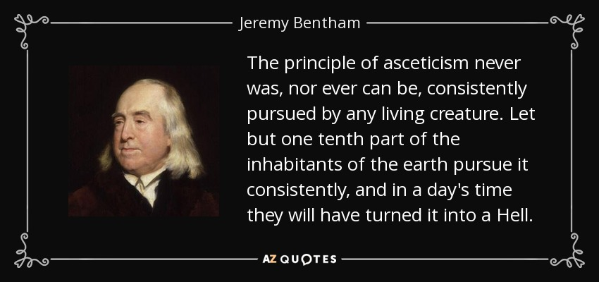 The principle of asceticism never was, nor ever can be, consistently pursued by any living creature. Let but one tenth part of the inhabitants of the earth pursue it consistently, and in a day's time they will have turned it into a Hell. - Jeremy Bentham