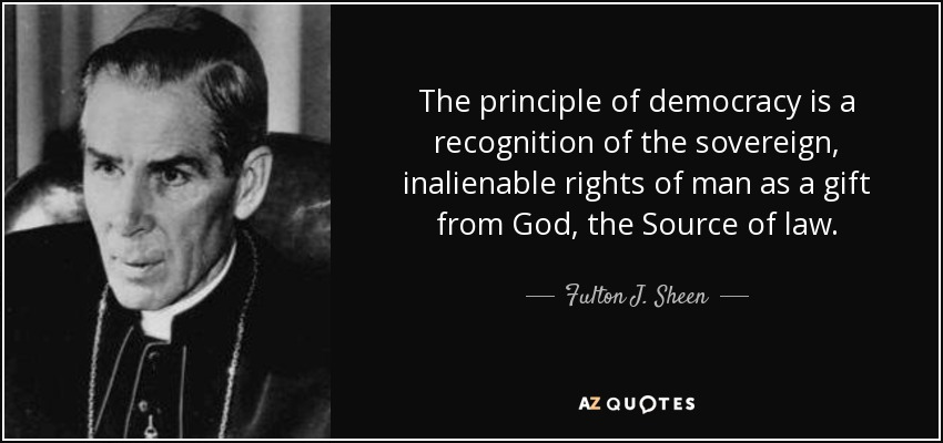 The principle of democracy is a recognition of the sovereign, inalienable rights of man as a gift from God, the Source of law. - Fulton J. Sheen