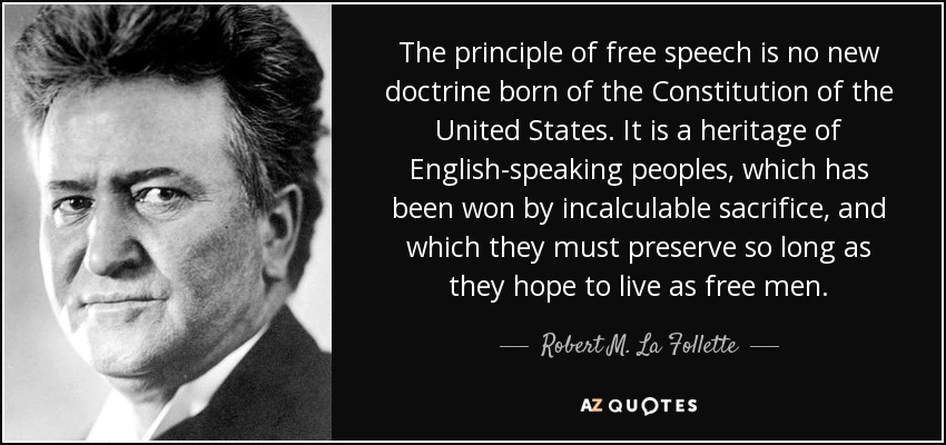 The principle of free speech is no new doctrine born of the Constitution of the United States. It is a heritage of English-speaking peoples, which has been won by incalculable sacrifice, and which they must preserve so long as they hope to live as free men. - Robert M. La Follette, Sr.