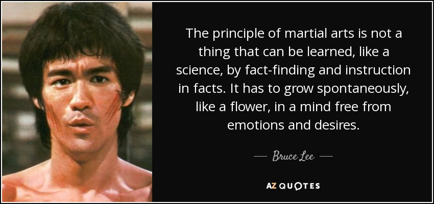 The principle of martial arts is not a thing that can be learned, like a science, by fact-finding and instruction in facts. It has to grow spontaneously, like a flower, in a mind free from emotions and desires. - Bruce Lee