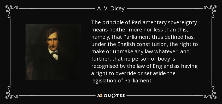 The principle of Parliamentary sovereignty means neither more nor less than this, namely, that Parliament thus defined has, under the English constitution, the right to make or unmake any law whatever; and, further, that no person or body is recognised by the law of England as having a right to override or set aside the legislation of Parliament. - A. V. Dicey