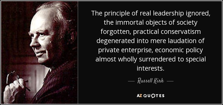 The principle of real leadership ignored, the immortal objects of society forgotten, practical conservatism degenerated into mere laudation of private enterprise, economic policy almost wholly surrendered to special interests. - Russell Kirk