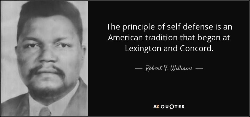 The principle of self defense is an American tradition that began at Lexington and Concord. - Robert F. Williams