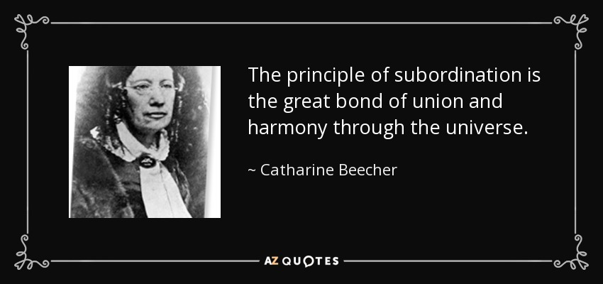 The principle of subordination is the great bond of union and harmony through the universe. - Catharine Beecher
