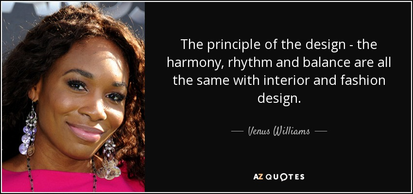 The principle of the design - the harmony, rhythm and balance are all the same with interior and fashion design. - Venus Williams