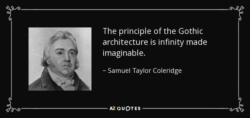 The principle of the Gothic architecture is infinity made imaginable. - Samuel Taylor Coleridge