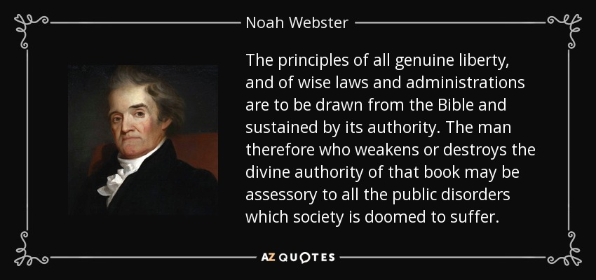 The principles of all genuine liberty, and of wise laws and administrations are to be drawn from the Bible and sustained by its authority. The man therefore who weakens or destroys the divine authority of that book may be assessory to all the public disorders which society is doomed to suffer. - Noah Webster
