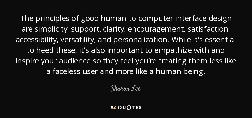 The principles of good human-to-computer interface design are simplicity, support, clarity, encouragement, satisfaction, accessibility, versatility, and personalization. While it's essential to heed these, it's also important to empathize with and inspire your audience so they feel you're treating them less like a faceless user and more like a human being. - Sharon Lee