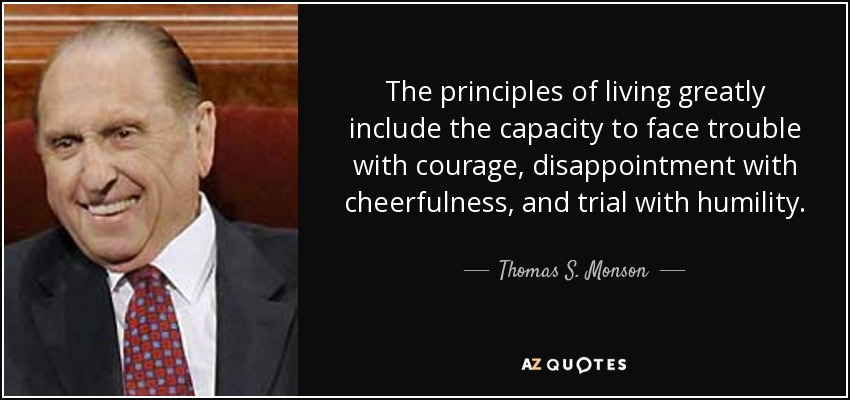 The principles of living greatly include the capacity to face trouble with courage, disappointment with cheerfulness, and trial with humility. - Thomas S. Monson