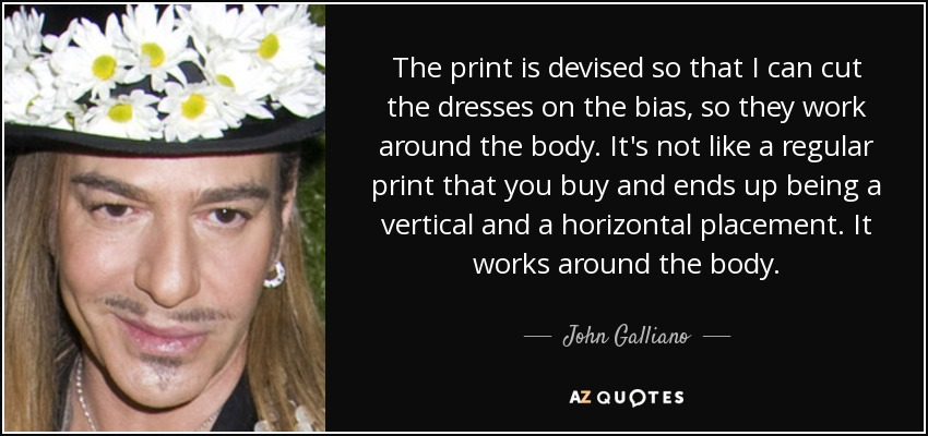 The print is devised so that I can cut the dresses on the bias, so they work around the body. It's not like a regular print that you buy and ends up being a vertical and a horizontal placement. It works around the body. - John Galliano
