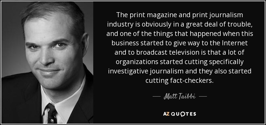 The print magazine and print journalism industry is obviously in a great deal of trouble, and one of the things that happened when this business started to give way to the Internet and to broadcast television is that a lot of organizations started cutting specifically investigative journalism and they also started cutting fact-checkers. - Matt Taibbi