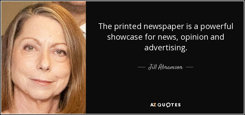 The printed newspaper is a powerful showcase for news, opinion and advertising. - Jill Abramson