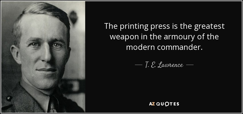 The printing press is the greatest weapon in the armoury of the modern commander. - T. E. Lawrence