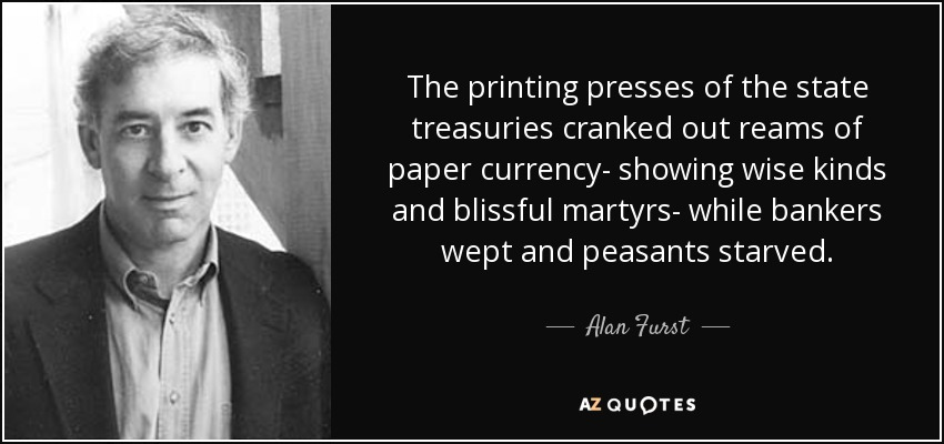 The printing presses of the state treasuries cranked out reams of paper currency- showing wise kinds and blissful martyrs- while bankers wept and peasants starved. - Alan Furst