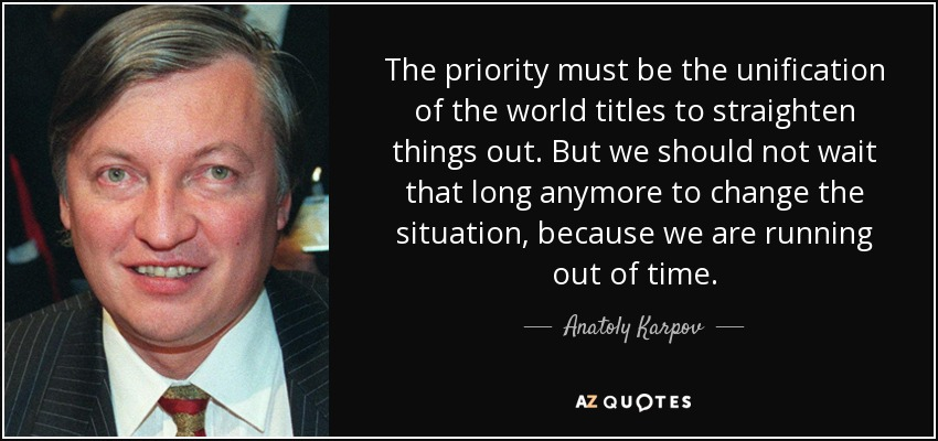 The priority must be the unification of the world titles to straighten things out. But we should not wait that long anymore to change the situation, because we are running out of time. - Anatoly Karpov