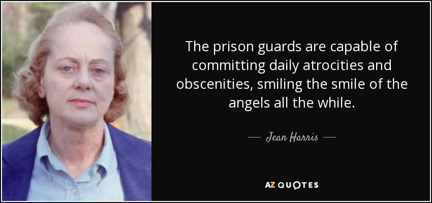 The prison guards are capable of committing daily atrocities and obscenities, smiling the smile of the angels all the while. - Jean Harris