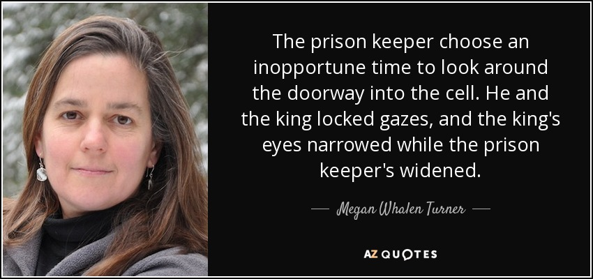 The prison keeper choose an inopportune time to look around the doorway into the cell. He and the king locked gazes, and the king's eyes narrowed while the prison keeper's widened. - Megan Whalen Turner