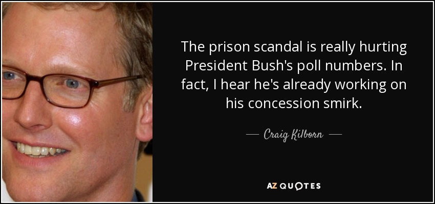 The prison scandal is really hurting President Bush's poll numbers. In fact, I hear he's already working on his concession smirk. - Craig Kilborn