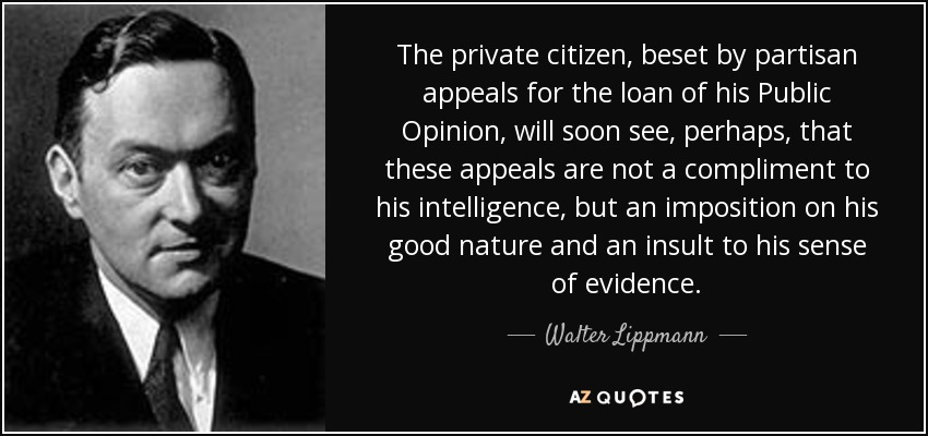 The private citizen, beset by partisan appeals for the loan of his Public Opinion, will soon see, perhaps, that these appeals are not a compliment to his intelligence, but an imposition on his good nature and an insult to his sense of evidence. - Walter Lippmann