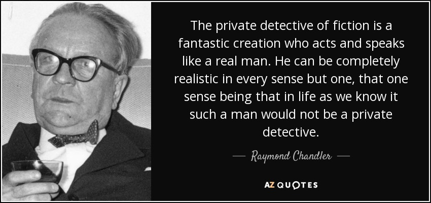 The private detective of fiction is a fantastic creation who acts and speaks like a real man. He can be completely realistic in every sense but one, that one sense being that in life as we know it such a man would not be a private detective. - Raymond Chandler