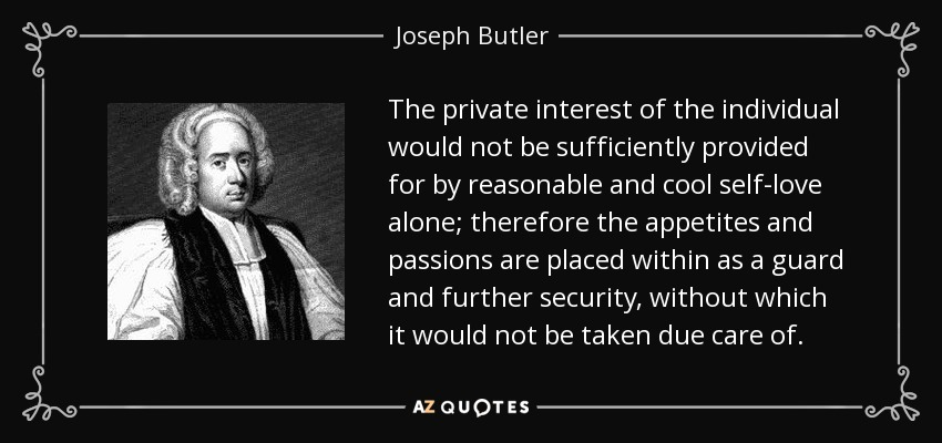 The private interest of the individual would not be sufficiently provided for by reasonable and cool self-love alone; therefore the appetites and passions are placed within as a guard and further security, without which it would not be taken due care of. - Joseph Butler