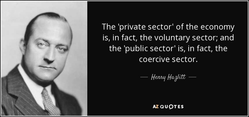 The 'private sector' of the economy is, in fact, the voluntary sector; and the 'public sector' is, in fact, the coercive sector. - Henry Hazlitt