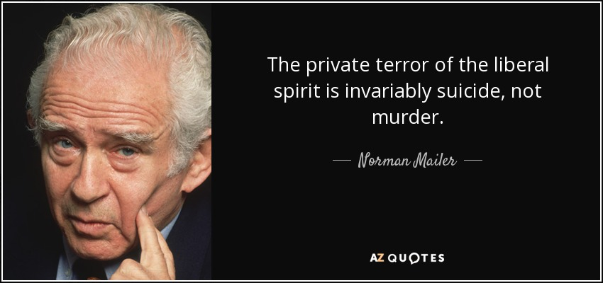 The private terror of the liberal spirit is invariably suicide, not murder. - Norman Mailer