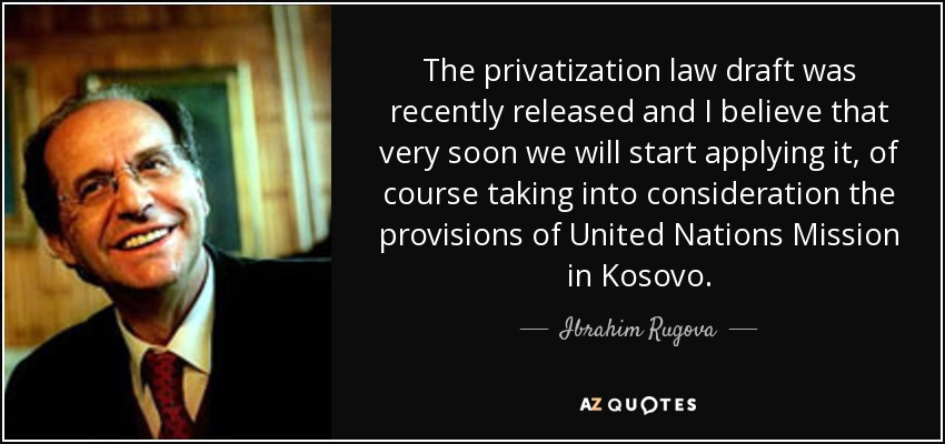 The privatization law draft was recently released and I believe that very soon we will start applying it, of course taking into consideration the provisions of United Nations Mission in Kosovo. - Ibrahim Rugova