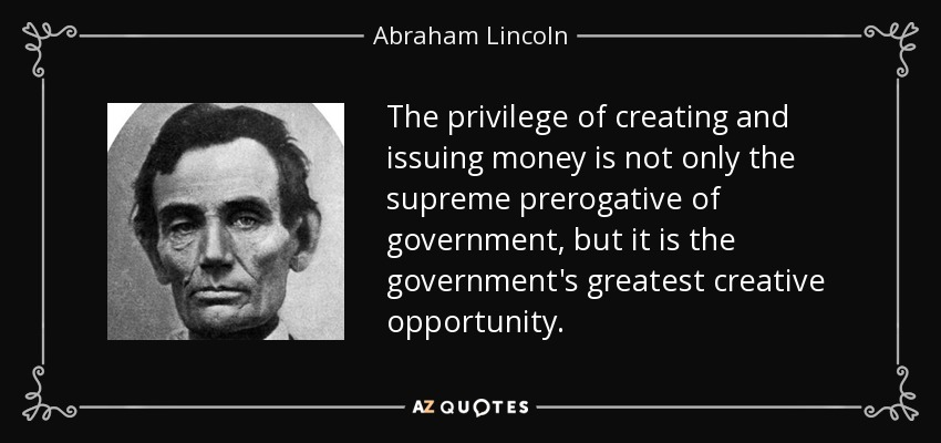 The privilege of creating and issuing money is not only the supreme prerogative of government, but it is the government's greatest creative opportunity. - Abraham Lincoln
