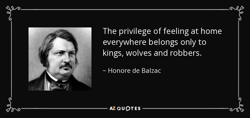 The privilege of feeling at home everywhere belongs only to kings, wolves and robbers. - Honore de Balzac