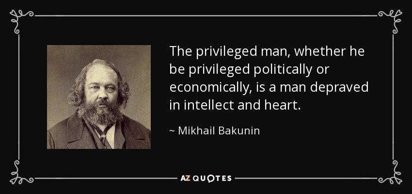 The privileged man, whether he be privileged politically or economically, is a man depraved in intellect and heart. - Mikhail Bakunin