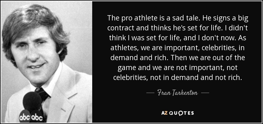 The pro athlete is a sad tale. He signs a big contract and thinks he's set for life. I didn't think I was set for life, and I don't now. As athletes, we are important, celebrities, in demand and rich. Then we are out of the game and we are not important, not celebrities, not in demand and not rich. - Fran Tarkenton