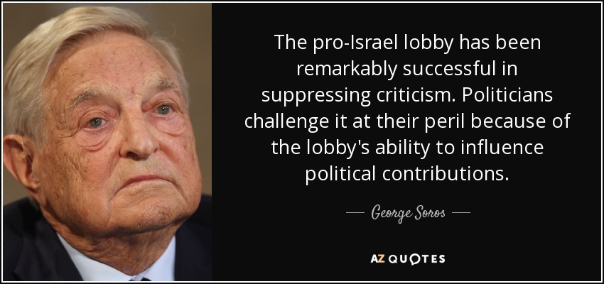 The pro-Israel lobby has been remarkably successful in suppressing criticism. Politicians challenge it at their peril because of the lobby's ability to influence political contributions. - George Soros