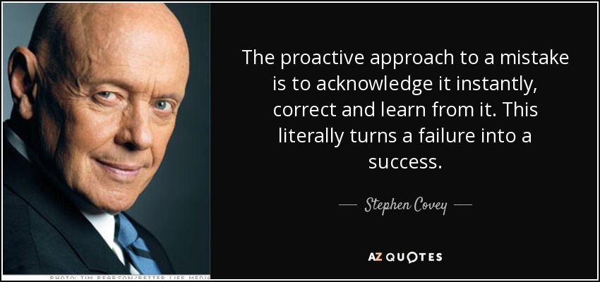 The proactive approach to a mistake is to acknowledge it instantly, correct and learn from it. This literally turns a failure into a success. - Stephen Covey