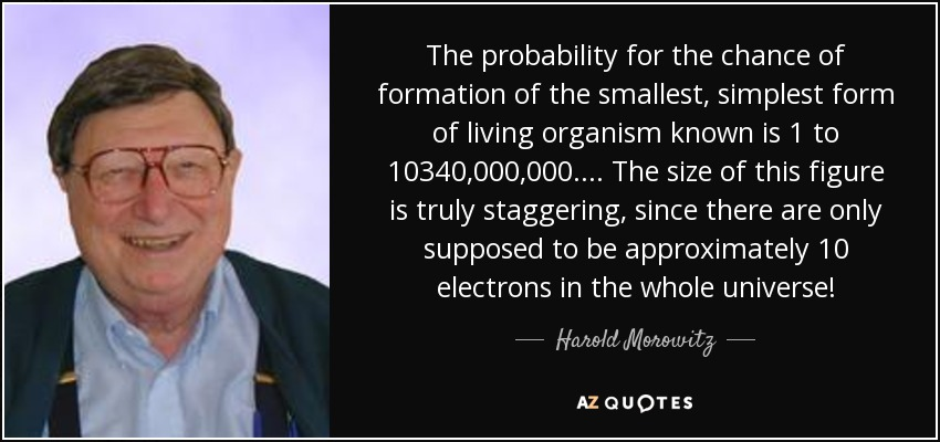 The probability for the chance of formation of the smallest, simplest form of living organism known is 1 to 10340,000,000.... The size of this figure is truly staggering, since there are only supposed to be approximately 10 electrons in the whole universe! - Harold Morowitz