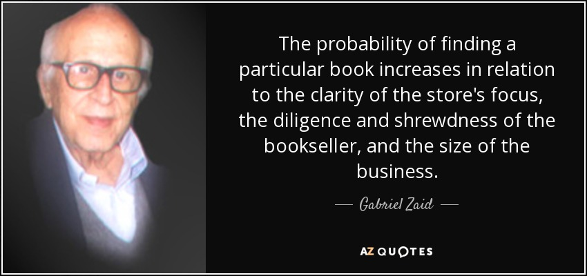 The probability of finding a particular book increases in relation to the clarity of the store's focus, the diligence and shrewdness of the bookseller, and the size of the business. - Gabriel Zaid