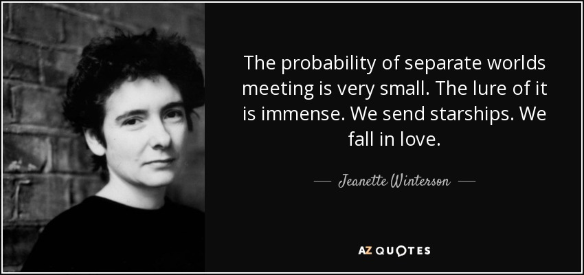 The probability of separate worlds meeting is very small. The lure of it is immense. We send starships. We fall in love. - Jeanette Winterson
