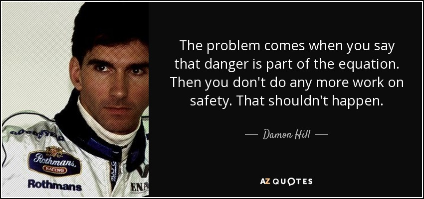 The problem comes when you say that danger is part of the equation. Then you don't do any more work on safety. That shouldn't happen. - Damon Hill