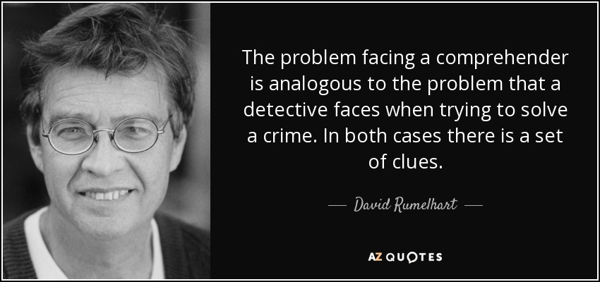 The problem facing a comprehender is analogous to the problem that a detective faces when trying to solve a crime. In both cases there is a set of clues. - David Rumelhart