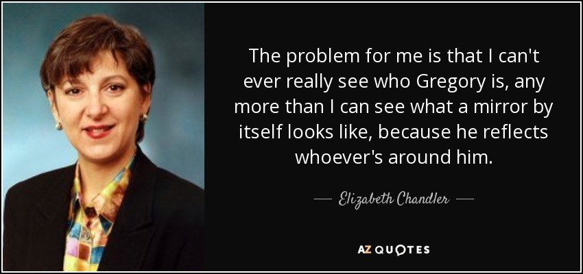 The problem for me is that I can't ever really see who Gregory is, any more than I can see what a mirror by itself looks like, because he reflects whoever's around him. - Elizabeth Chandler