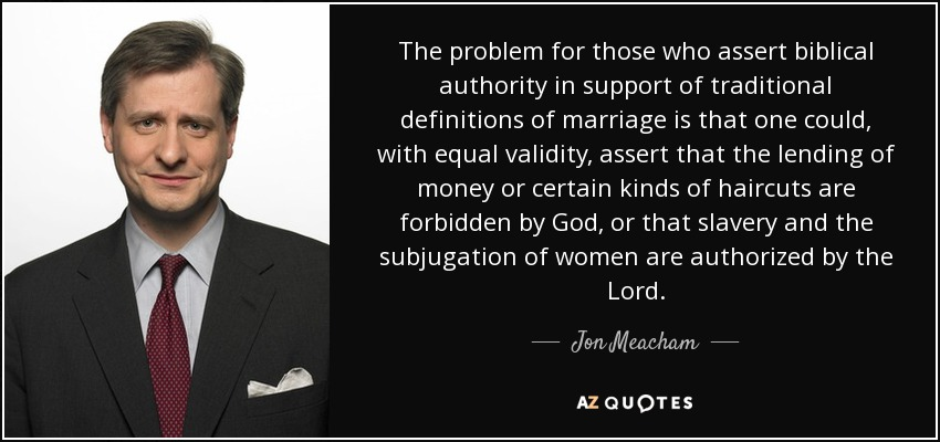 The problem for those who assert biblical authority in support of traditional definitions of marriage is that one could, with equal validity, assert that the lending of money or certain kinds of haircuts are forbidden by God, or that slavery and the subjugation of women are authorized by the Lord. - Jon Meacham