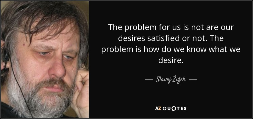 The problem for us is not are our desires satisfied or not. The problem is how do we know what we desire. - Slavoj Žižek
