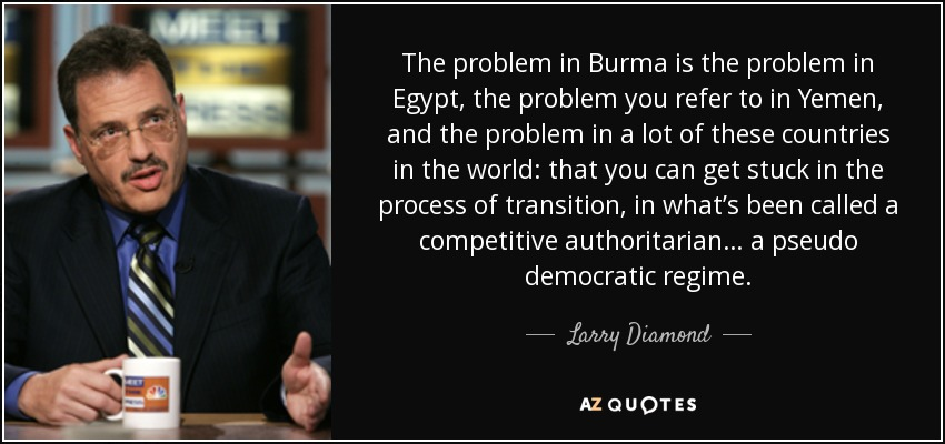 The problem in Burma is the problem in Egypt, the problem you refer to in Yemen, and the problem in a lot of these countries in the world: that you can get stuck in the process of transition, in what's been called a competitive authoritarian… a pseudo democratic regime. - Larry Diamond