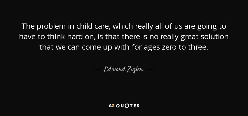 The problem in child care, which really all of us are going to have to think hard on, is that there is no really great solution that we can come up with for ages zero to three. - Edward Zigler