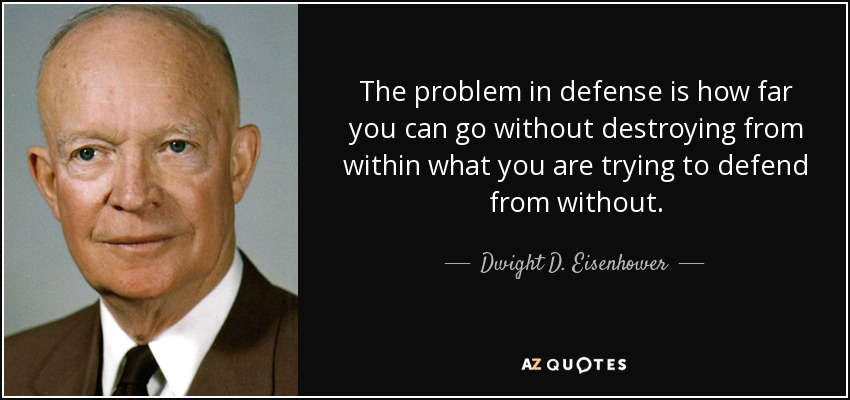 The problem in defense is how far you can go without destroying from within what you are trying to defend from without. - Dwight D. Eisenhower