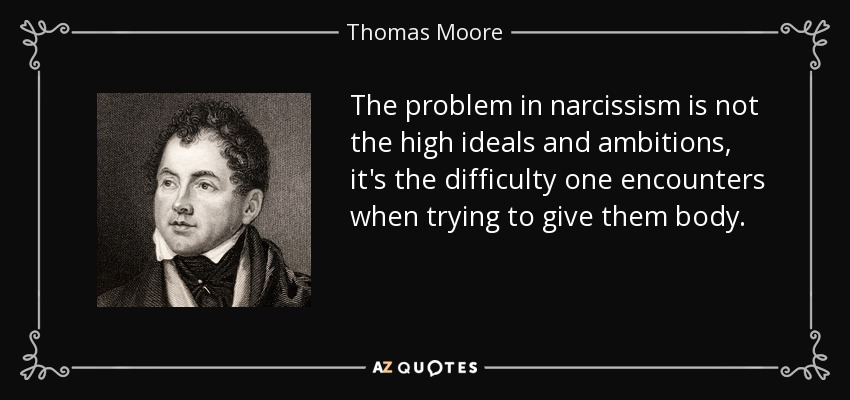 The problem in narcissism is not the high ideals and ambitions, it's the difficulty one encounters when trying to give them body. - Thomas Moore
